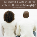 How Should A Wife Disagree With Her Husband Respectfully - AProverbsWife.com