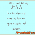 There is none like my JESUS! He takes that which seems worthless and gives it worth and purpose.