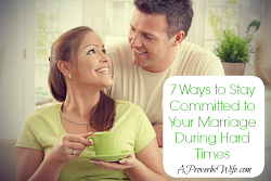 7 Ways to Stay Committed to Your Marriage During Hard Times