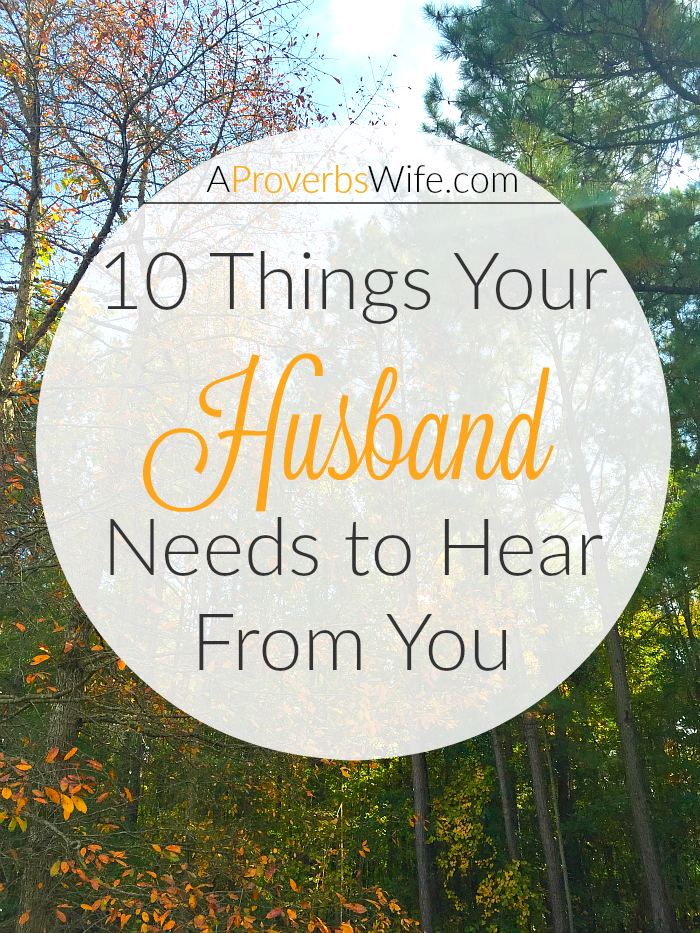 10 Things Your Husband Needs to Hear From You | A Proverbs ...